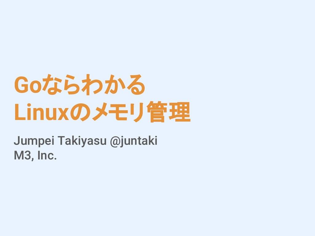 Goならわかる Linuxのメモリ管理 Jumpei Takiyasu @juntaki M3...
