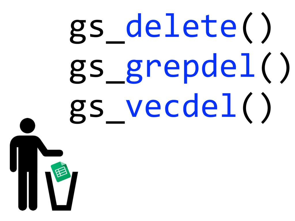 gs_delete()  gs_grepdel()  gs_vecdel()