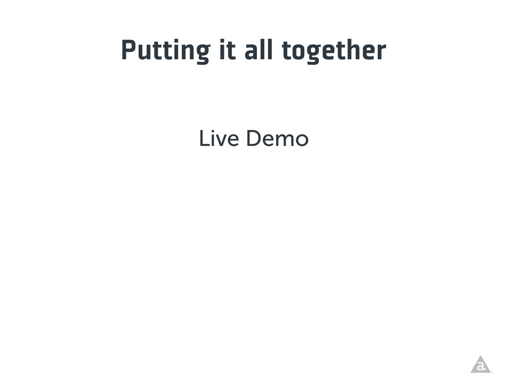 Putting it all together Live Demo