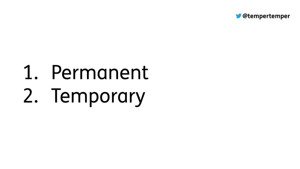 @tempertemper 1. Permanent 2. Temporary
