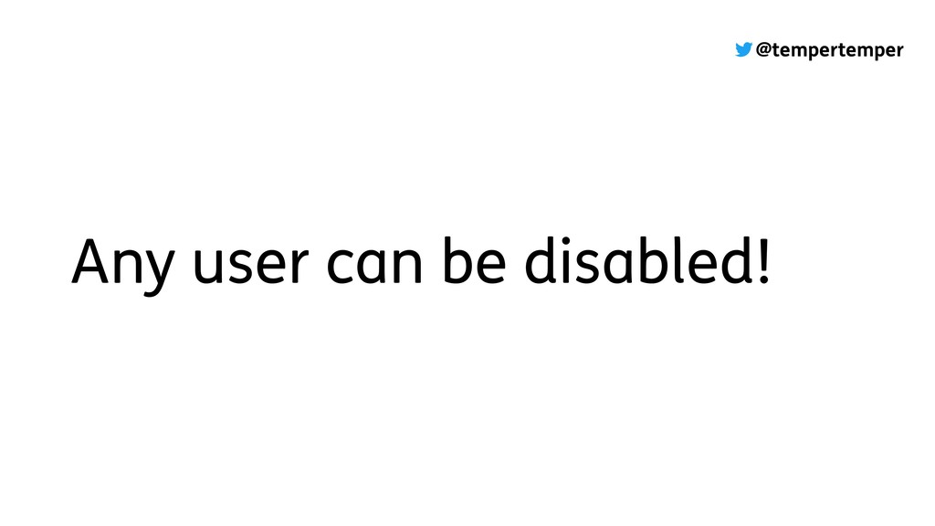 @tempertemper Any user can be disabled!
