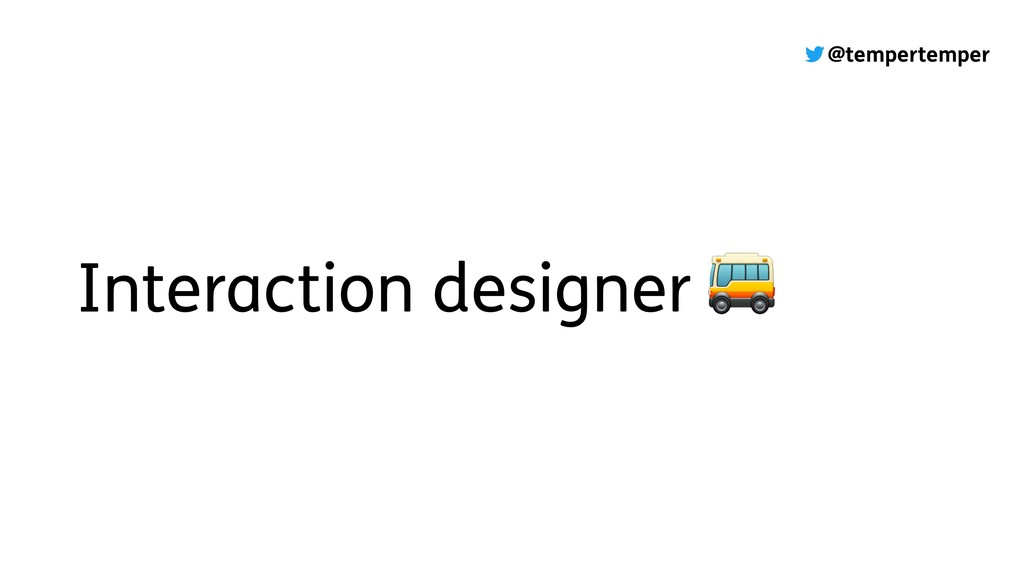 @tempertemper Interaction designer