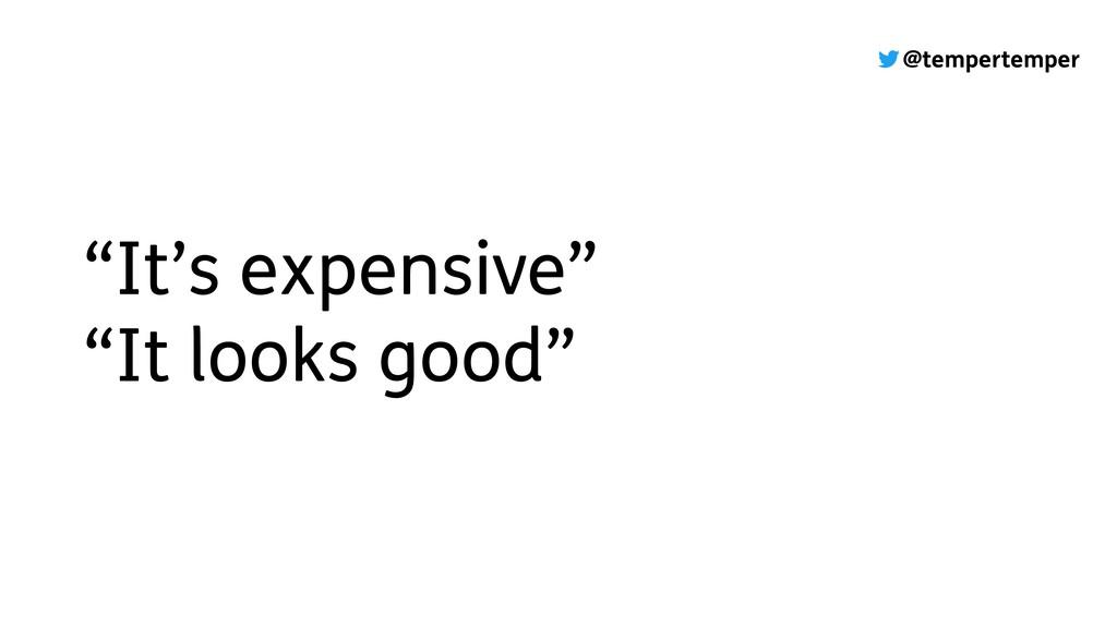 "@tempertemper ""It's expensive"" ""It looks good"""