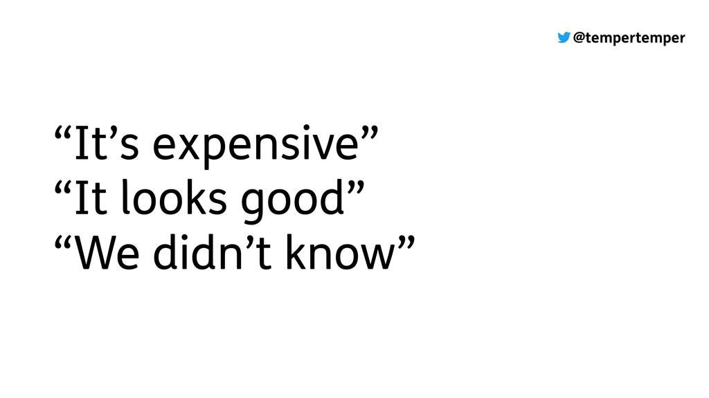 "@tempertemper ""It's expensive"" ""It looks good"" ..."