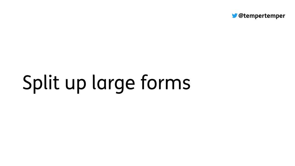 @tempertemper Split up large forms