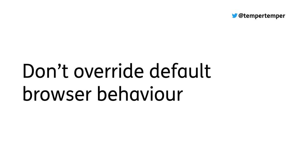 @tempertemper Don't override default browser be...