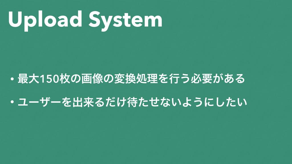Upload System • ࠷େ150ຕͷը૾ͷมॲཧΛߦ͏ඞཁ͕͋Δ • ϢʔβʔΛग़...
