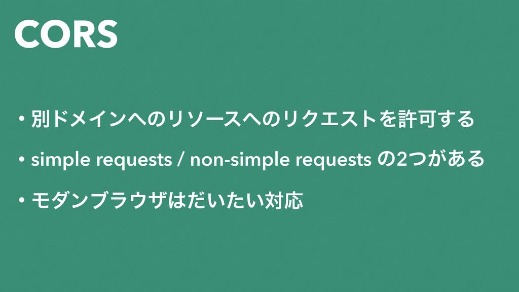 CORS • ผυϝΠϯͷϦιʔεͷϦΫΤετΛڐՄ͢Δ • simple request...