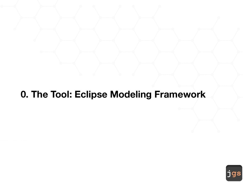 jgs 0. The Tool: Eclipse Modeling Framework