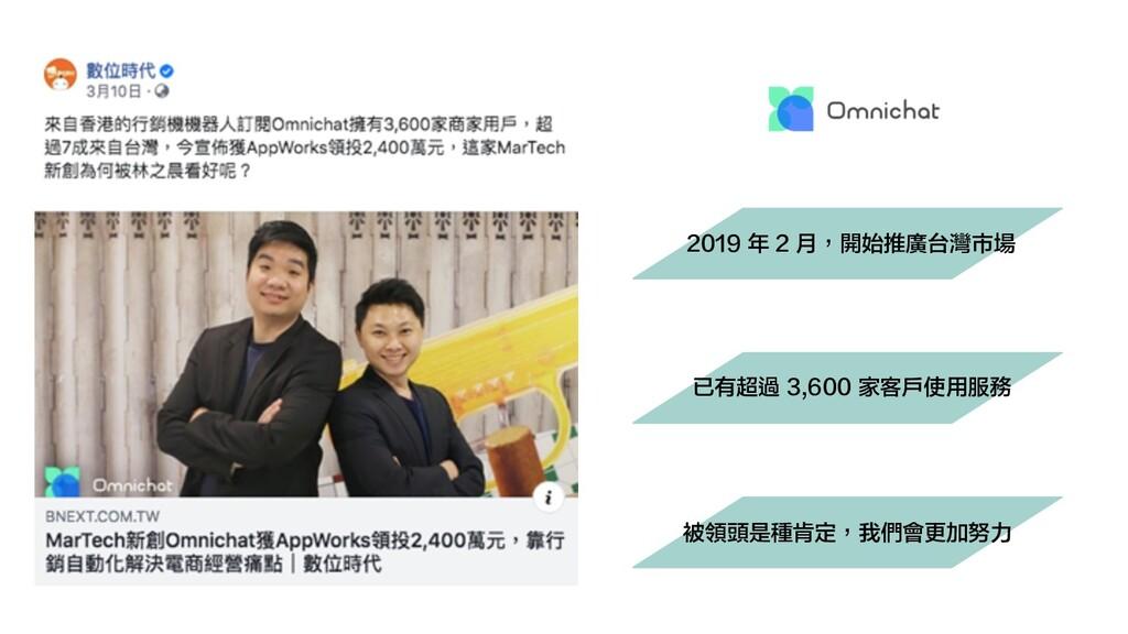 2019 年 2 月,開始推廣台灣市場 已有超過 3,600 家客戶使用服務 被領頭是種肯定,...