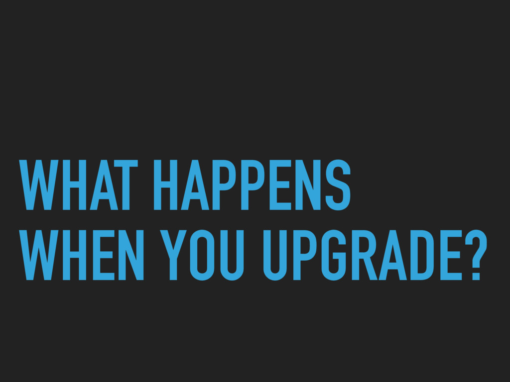 WHAT HAPPENS WHEN YOU UPGRADE?