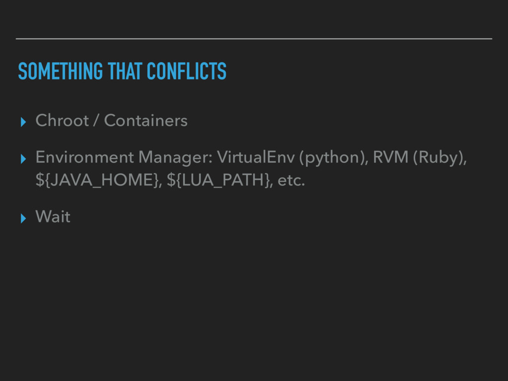 SOMETHING THAT CONFLICTS ▸ Chroot / Containers ...