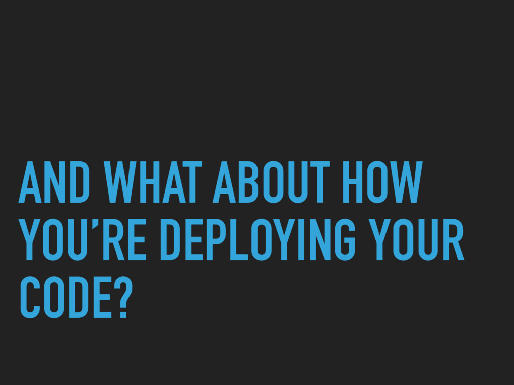 AND WHAT ABOUT HOW YOU'RE DEPLOYING YOUR CODE?