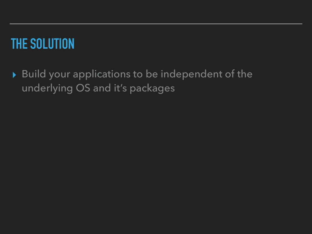 THE SOLUTION ▸ Build your applications to be in...