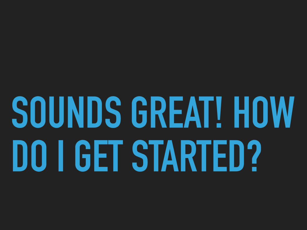 SOUNDS GREAT! HOW DO I GET STARTED?