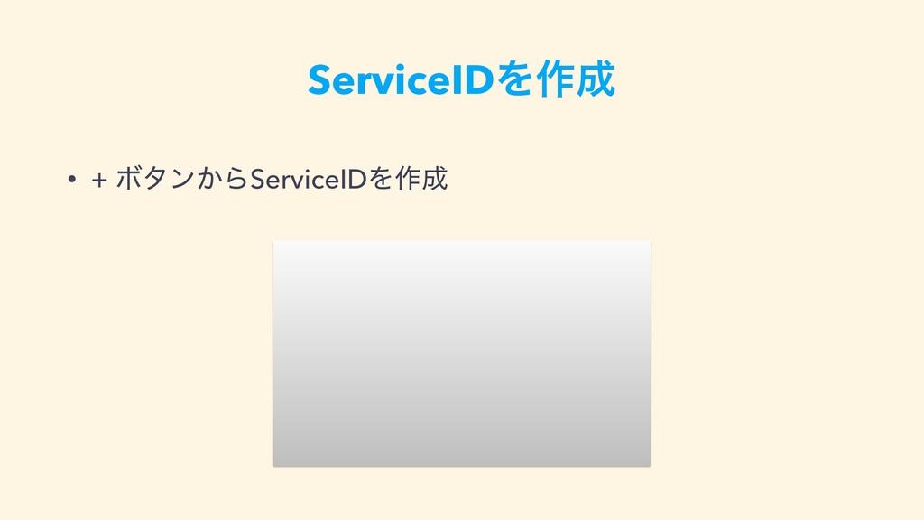 ServiceIDΛ࡞ • + Ϙλϯ͔ΒServiceIDΛ࡞