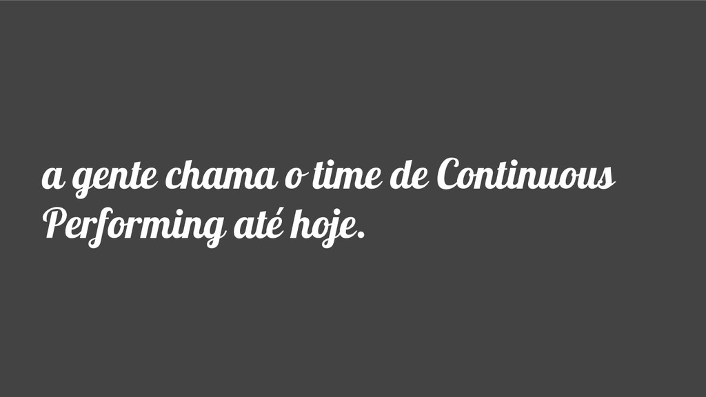 a gente chama o time de Continuous Performing a...