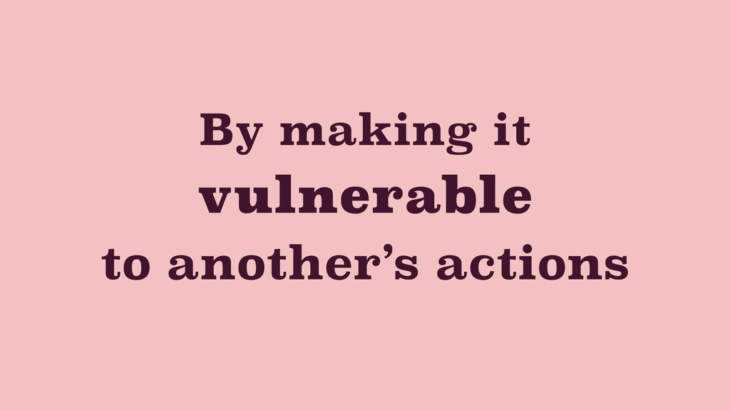 By making it vulnerable to another's actions