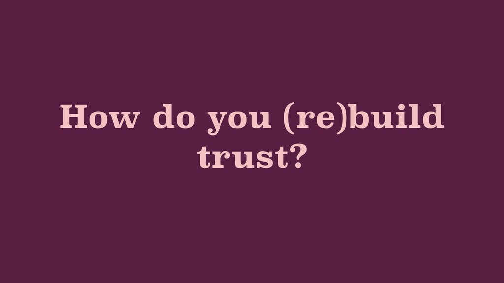 How do you (re)build trust?