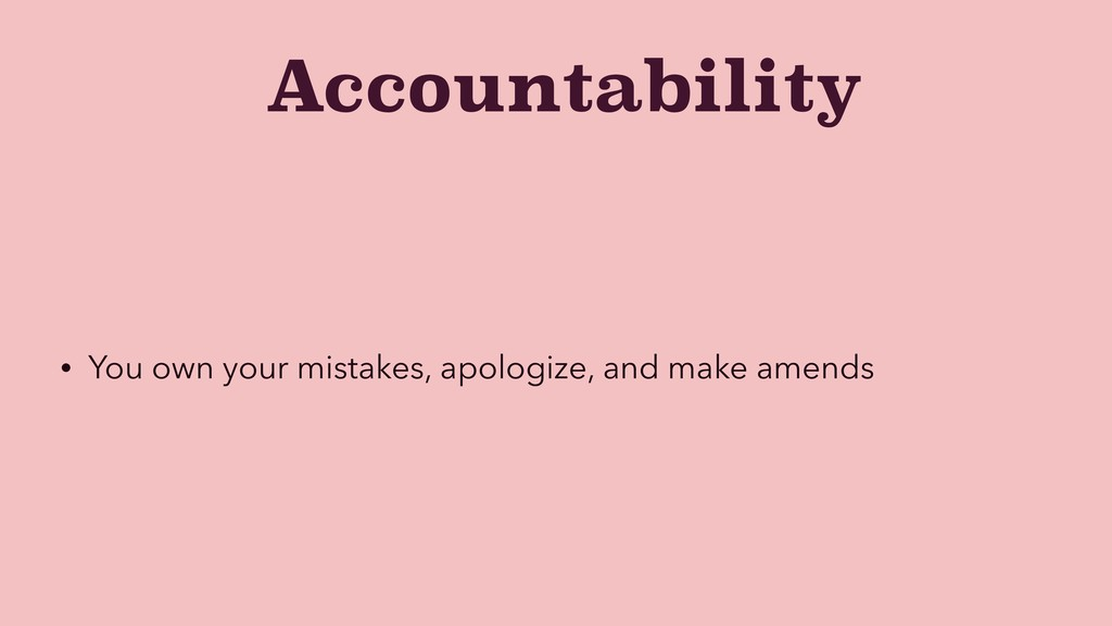 Accountability • You own your mistakes, apologi...