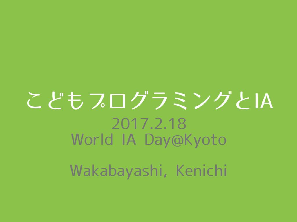 こどもプログラミングとIA 2017.2.18 World IA Day@Kyoto Waka...
