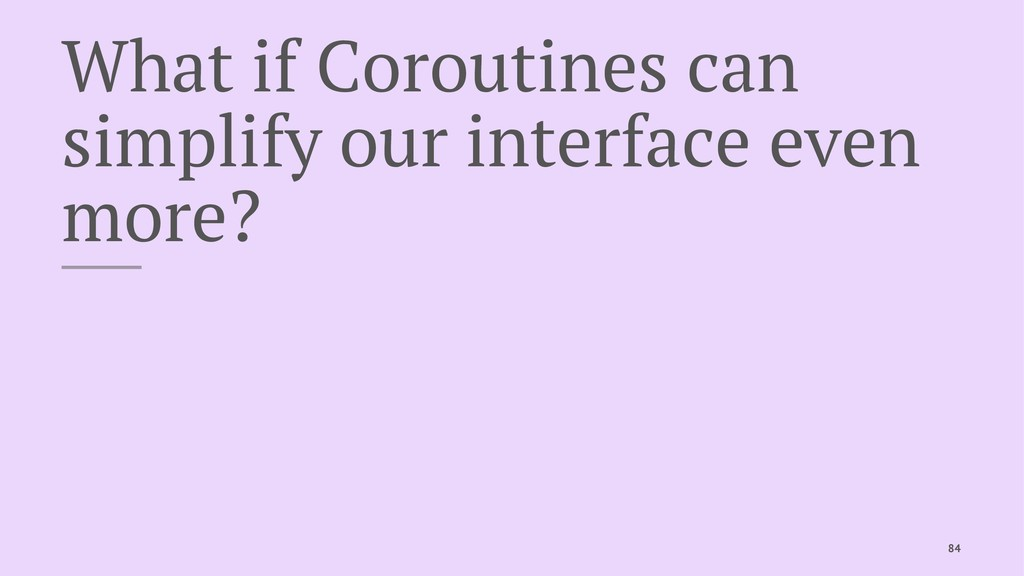What if Coroutines can simplify our interface e...