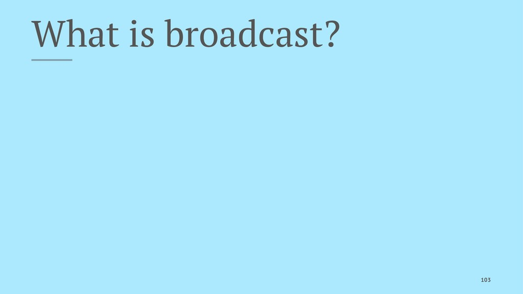 What is broadcast? 103