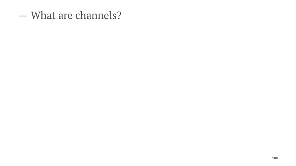 — What are channels? 108