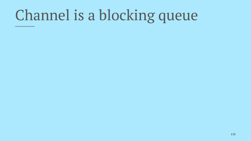 Channel is a blocking queue 110
