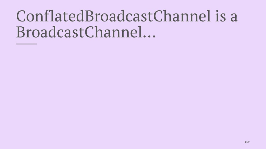 ConflatedBroadcastChannel is a BroadcastChannel...