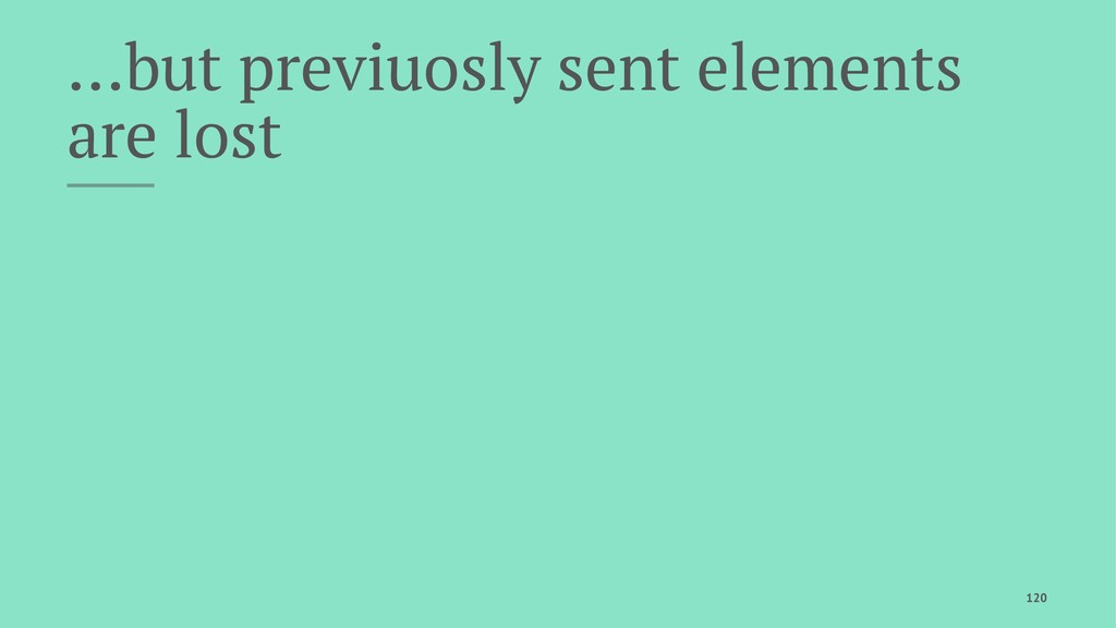 …but previuosly sent elements are lost 120
