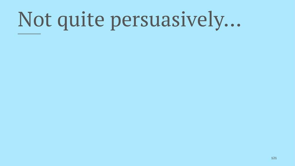 Not quite persuasively… 121