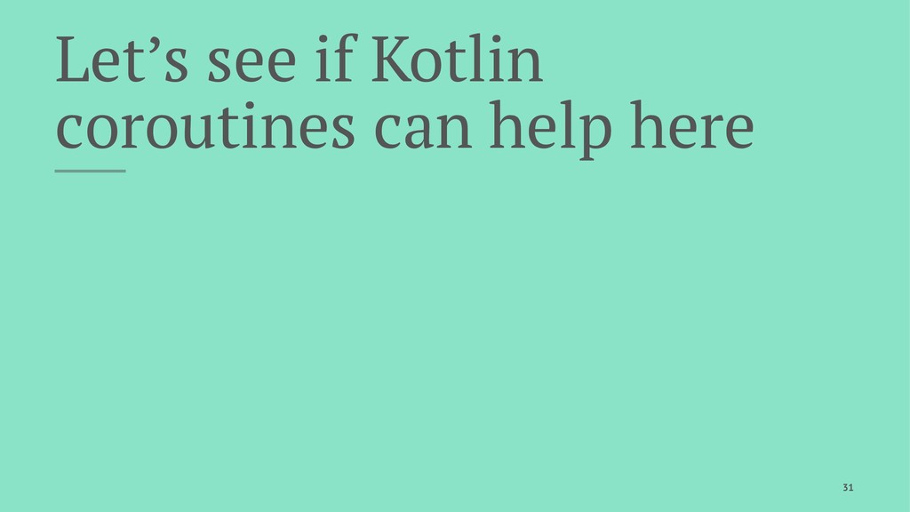 Let's see if Kotlin coroutines can help here 31