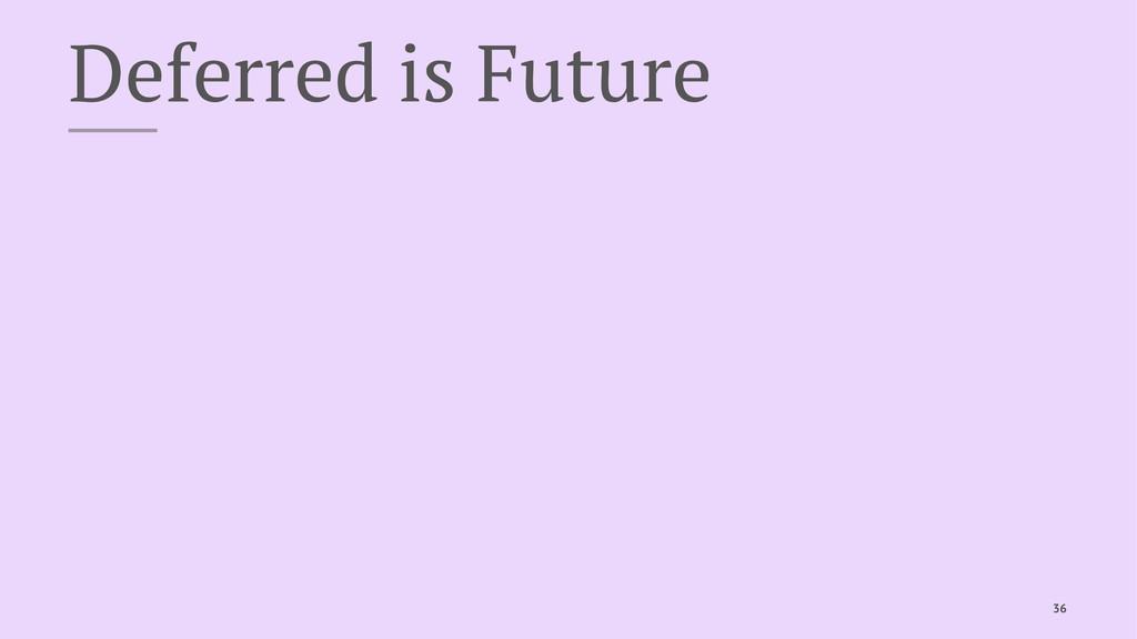 Deferred is Future 36