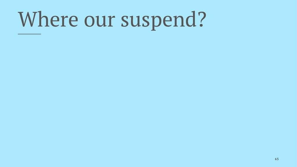 Where our suspend? 65