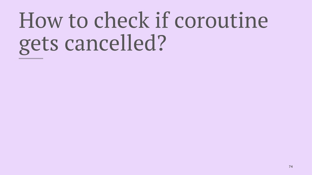 How to check if coroutine gets cancelled? 74