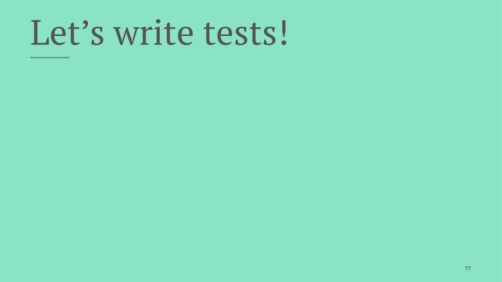 Let's write tests! 77