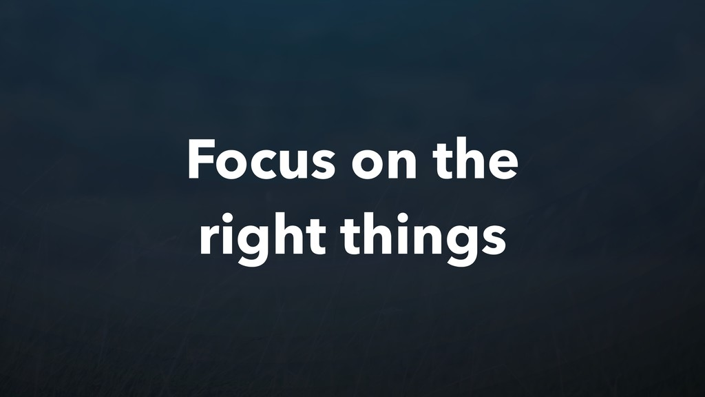 Focus on the right things