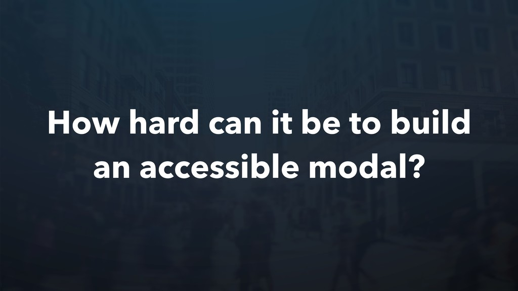 How hard can it be to build an accessible modal?