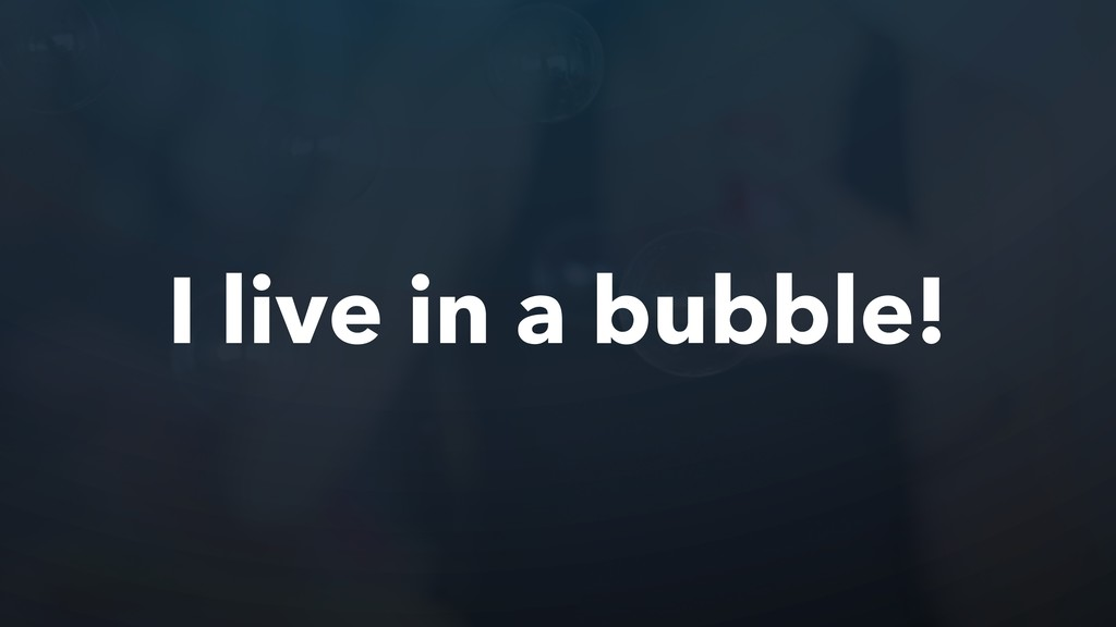 I live in a bubble!
