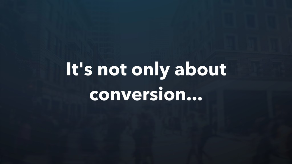 It's not only about conversion...