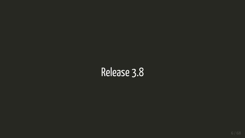 Release 3.8 Release 3.8 6 / 68 6 / 68