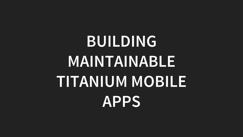 BUILDING MAINTAINABLE TITANIUM MOBILE APPS