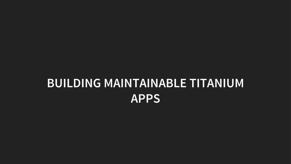 BUILDING MAINTAINABLE TITANIUM APPS