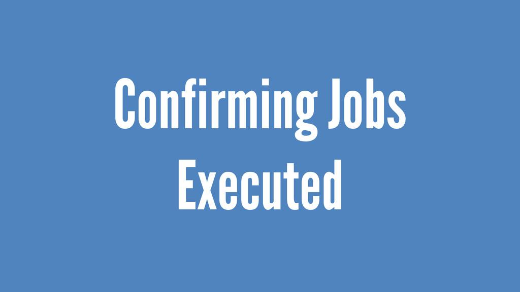 Confirming Jobs Executed