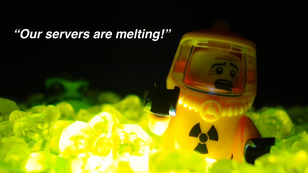 """Our servers are melting!"""