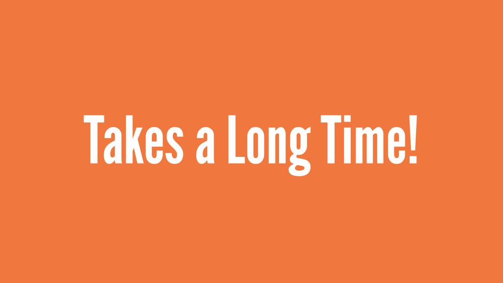 Takes a Long Time!
