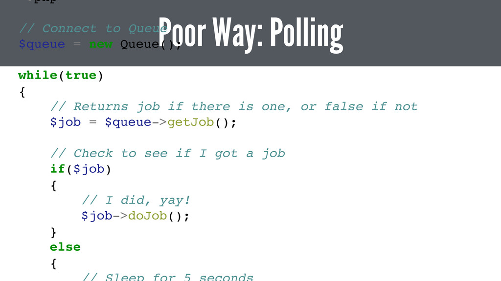 Poor Way: Polling <?php // Connect to Queue $qu...