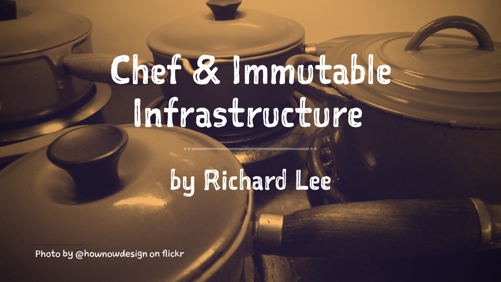 Chef & Immutable Infrastructure by Richard Lee ...