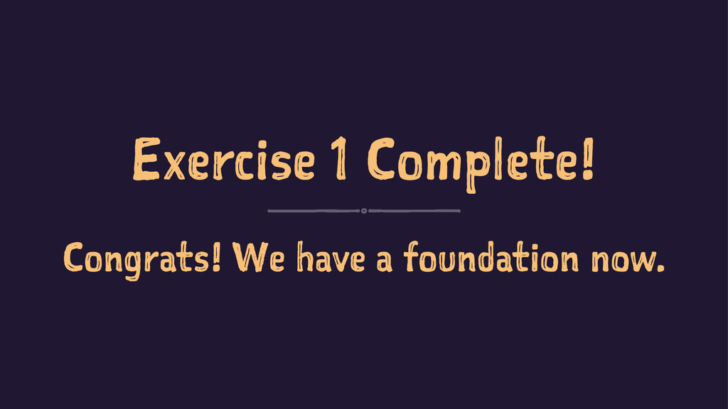 Exercise 1 Complete! Congrats! We have a founda...